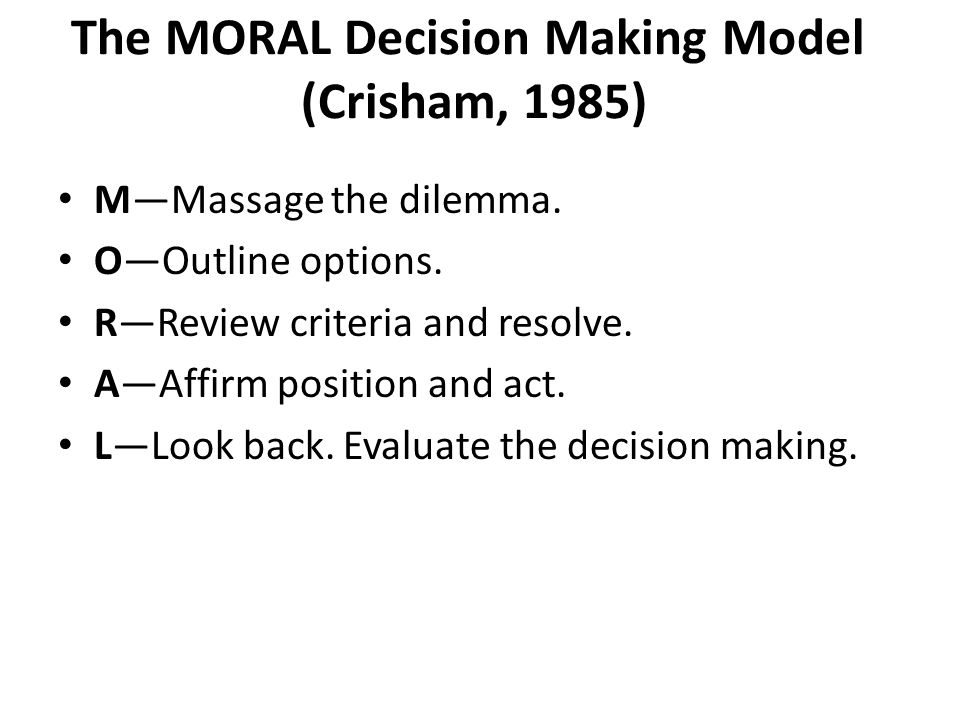The MORAL Decision Making Model (Crisham, 1985) M—Massage the dilemma.