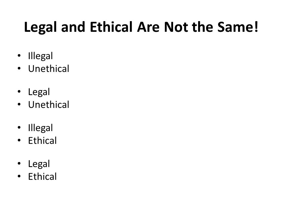 Legal and Ethical Are Not the Same! Illegal Unethical Legal Unethical Illegal Ethical Legal Ethical