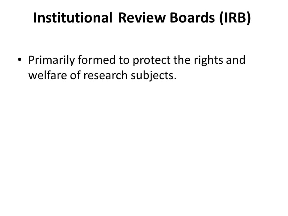Institutional Review Boards (IRB) Primarily formed to protect the rights and welfare of research subjects.