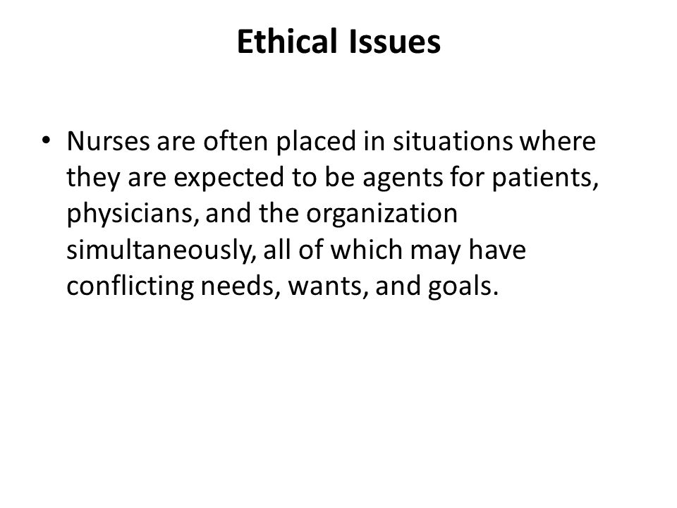 Ethical Issues Nurses are often placed in situations where they are expected to be agents for patients, physicians, and the organization simultaneously, all of which may have conflicting needs, wants, and goals.