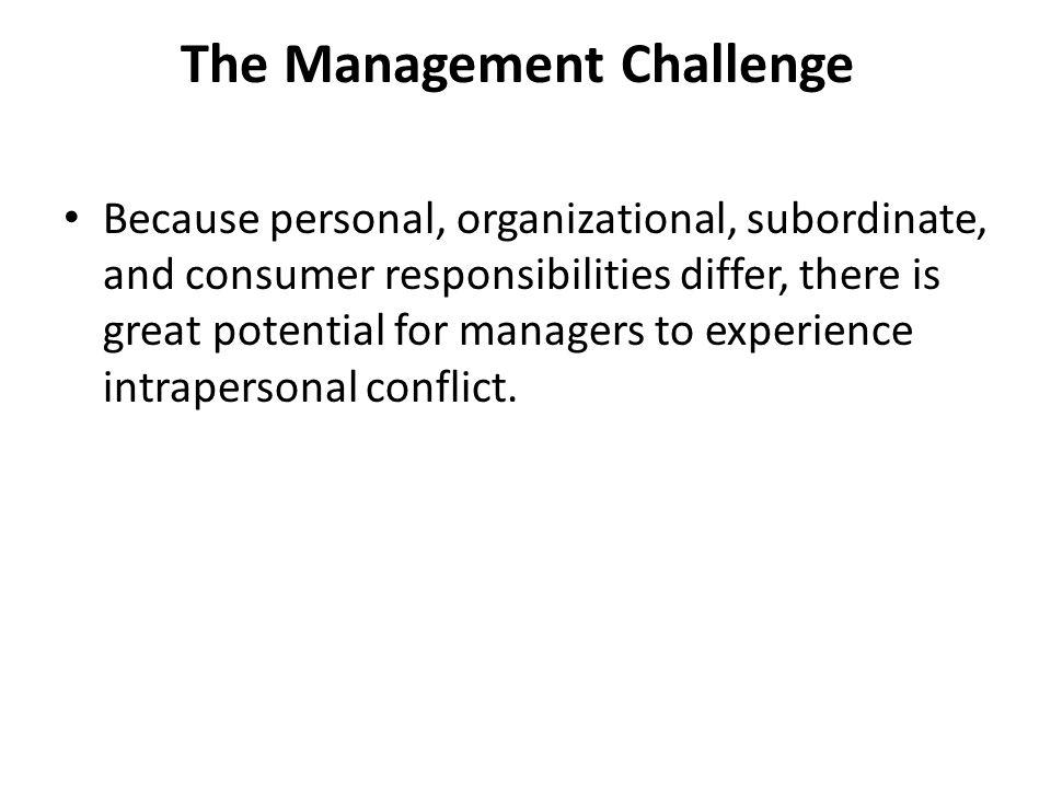 The Management Challenge Because personal, organizational, subordinate, and consumer responsibilities differ, there is great potential for managers to experience intrapersonal conflict.
