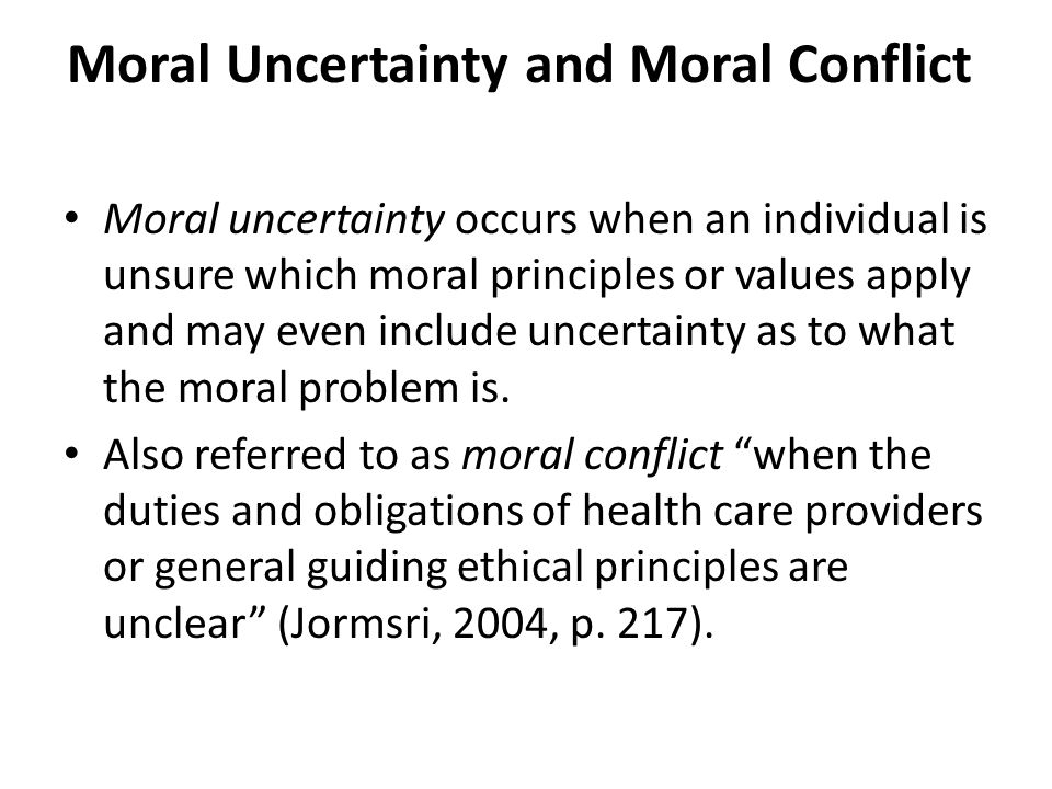 Moral Uncertainty and Moral Conflict Moral uncertainty occurs when an individual is unsure which moral principles or values apply and may even include uncertainty as to what the moral problem is.