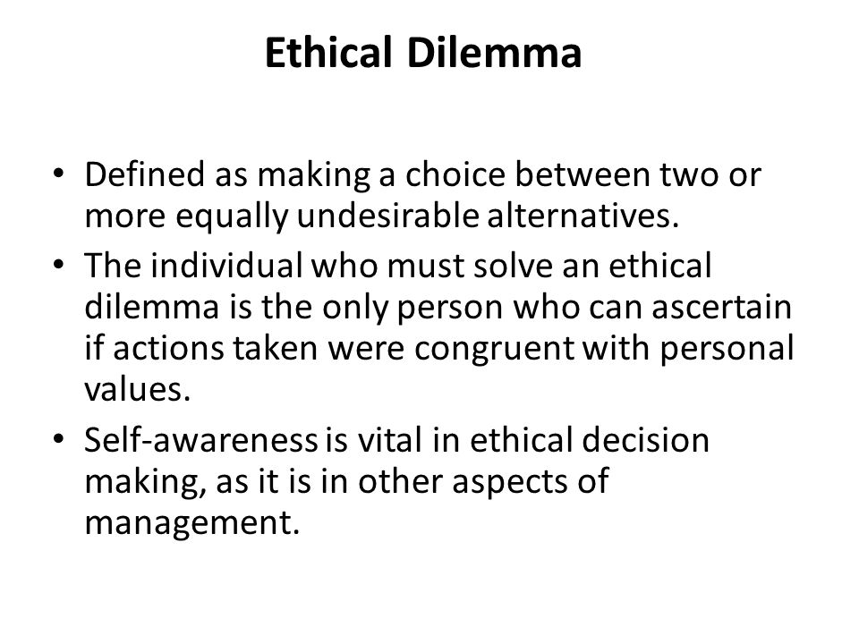Ethical Dilemma Defined as making a choice between two or more equally undesirable alternatives.