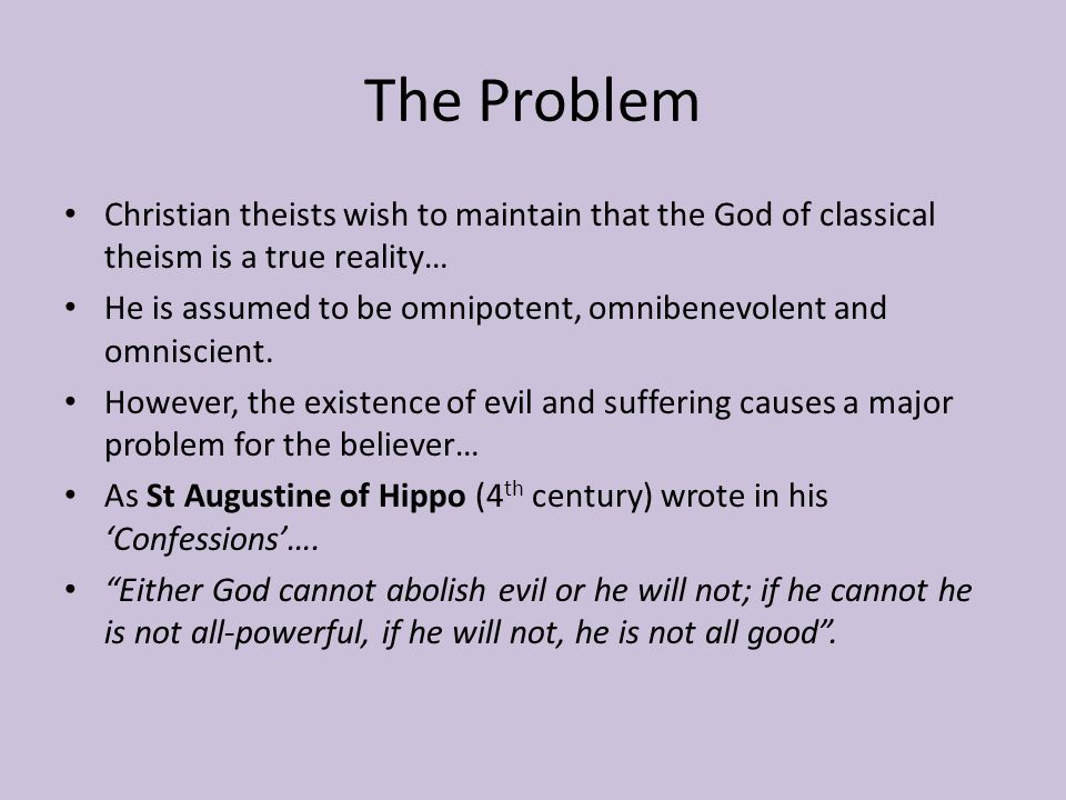 The Problem Christian theists wish to maintain that the God of classical theism is a true reality… He is assumed to be omnipotent, omnibenevolent and