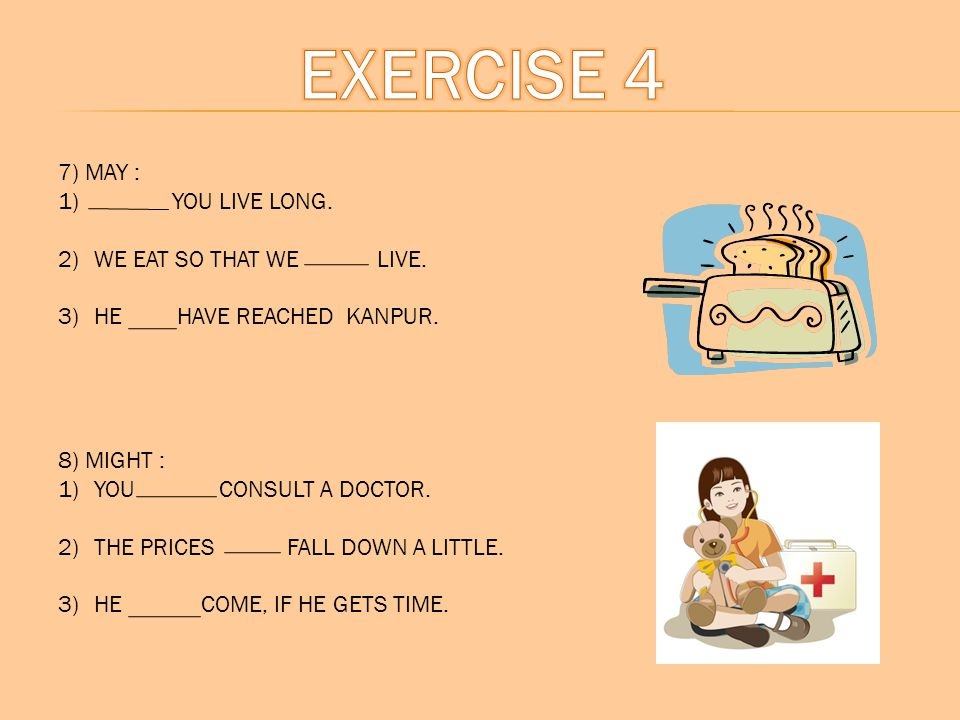 7) MAY : 1) YOU LIVE LONG. 2)WE EAT SO THAT WE LIVE. 3)HE HAVE REACHED KANPUR. 8) MIGHT : 1)YOU CONSULT A DOCTOR. 2)THE PRICES FALL DOWN A LITTLE. 3)H