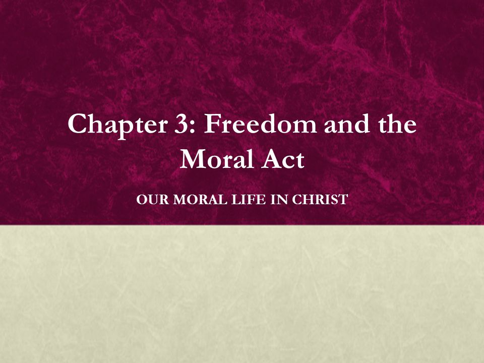 Chapter 3: Freedom and the Moral Act OUR MORAL LIFE IN CHRIST