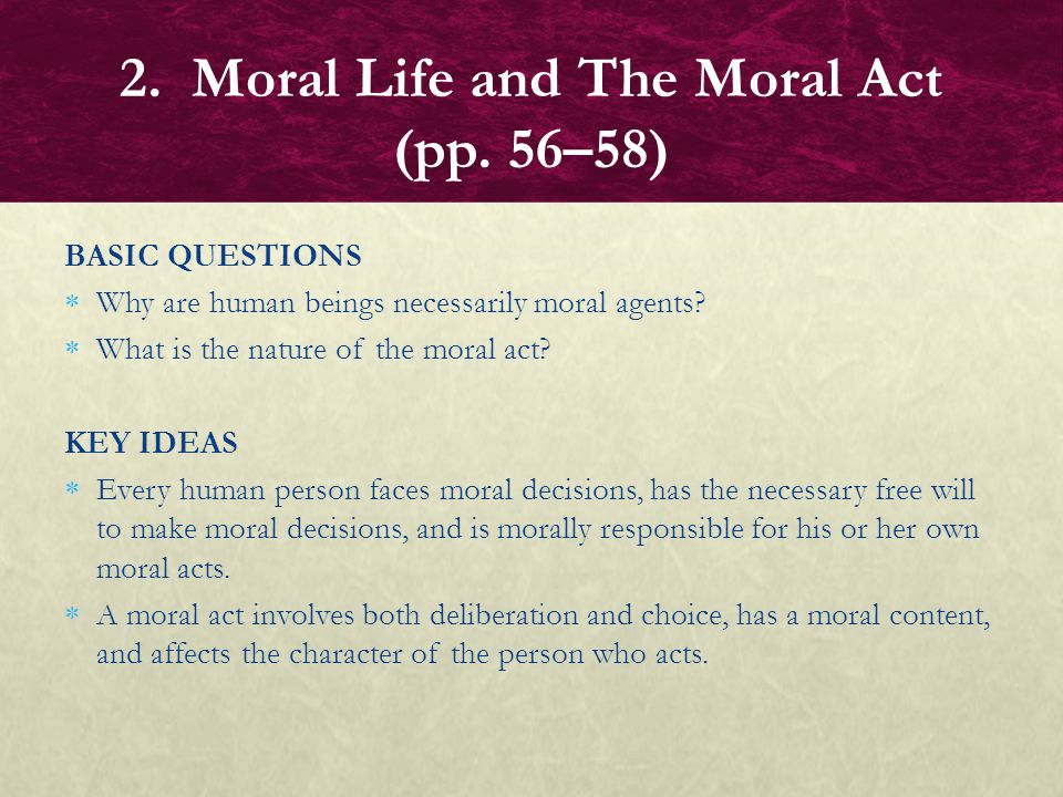 BASIC QUESTIONS  Why are human beings necessarily moral agents?  What is the nature of the moral act? KEY IDEAS  Every human person faces moral dec