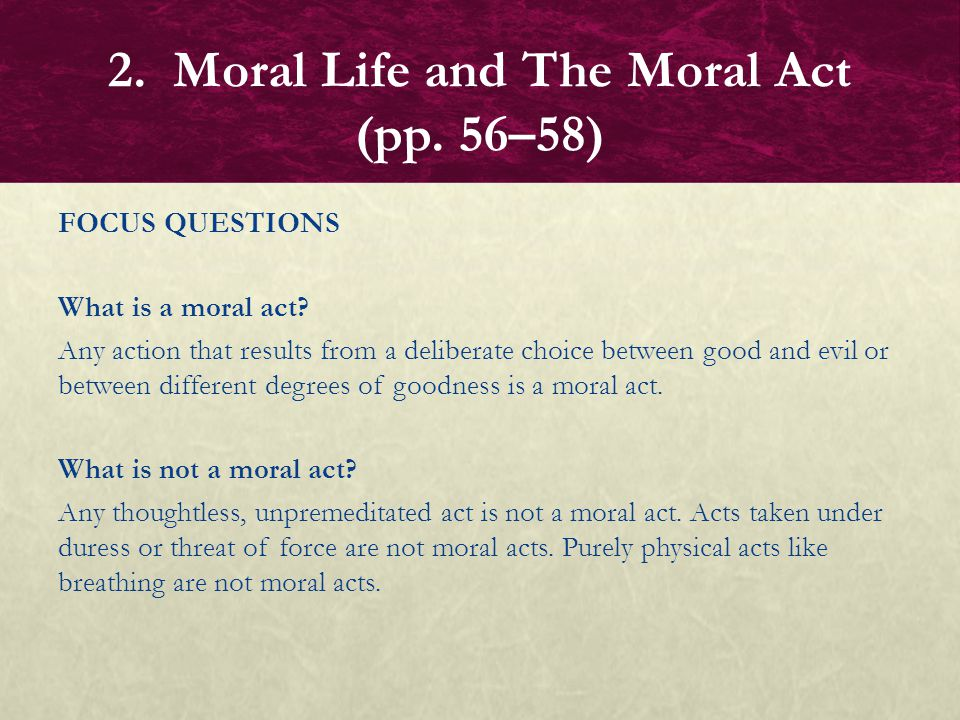 FOCUS QUESTIONS What is a moral act? Any action that results from a deliberate choice between good and evil or between different degrees of goodness i