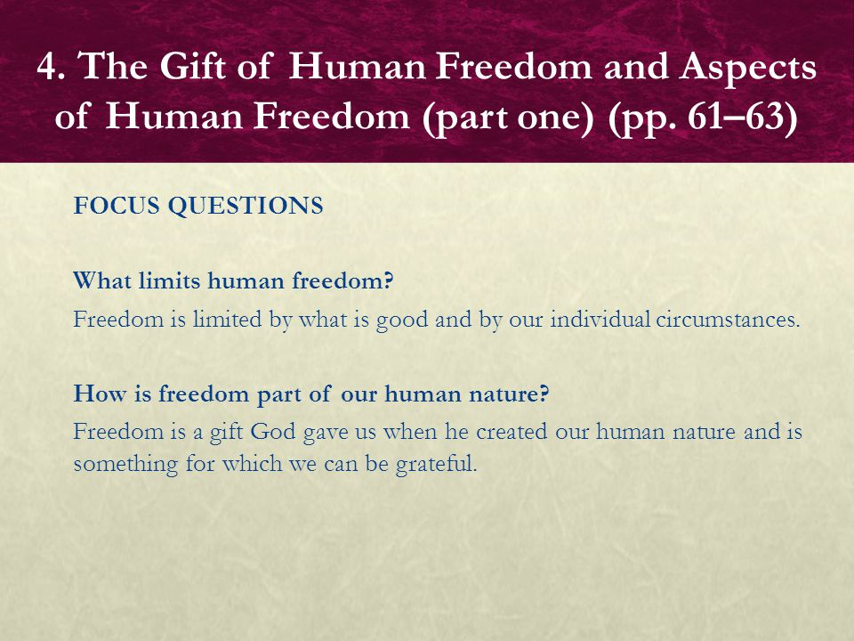FOCUS QUESTIONS What limits human freedom? Freedom is limited by what is good and by our individual circumstances. How is freedom part of our human na