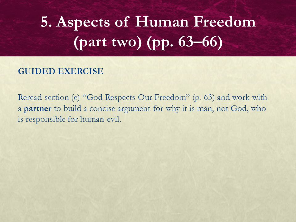 "GUIDED EXERCISE Reread section (e) ""God Respects Our Freedom"" (p. 63) and work with a partner to build a concise argument for why it is man, not God,"