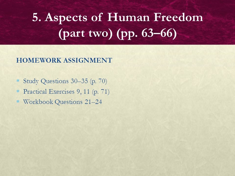 HOMEWORK ASSIGNMENT  Study Questions 30–35 (p. 70)  Practical Exercises 9, 11 (p. 71)  Workbook Questions 21–24 5. Aspects of Human Freedom (part t