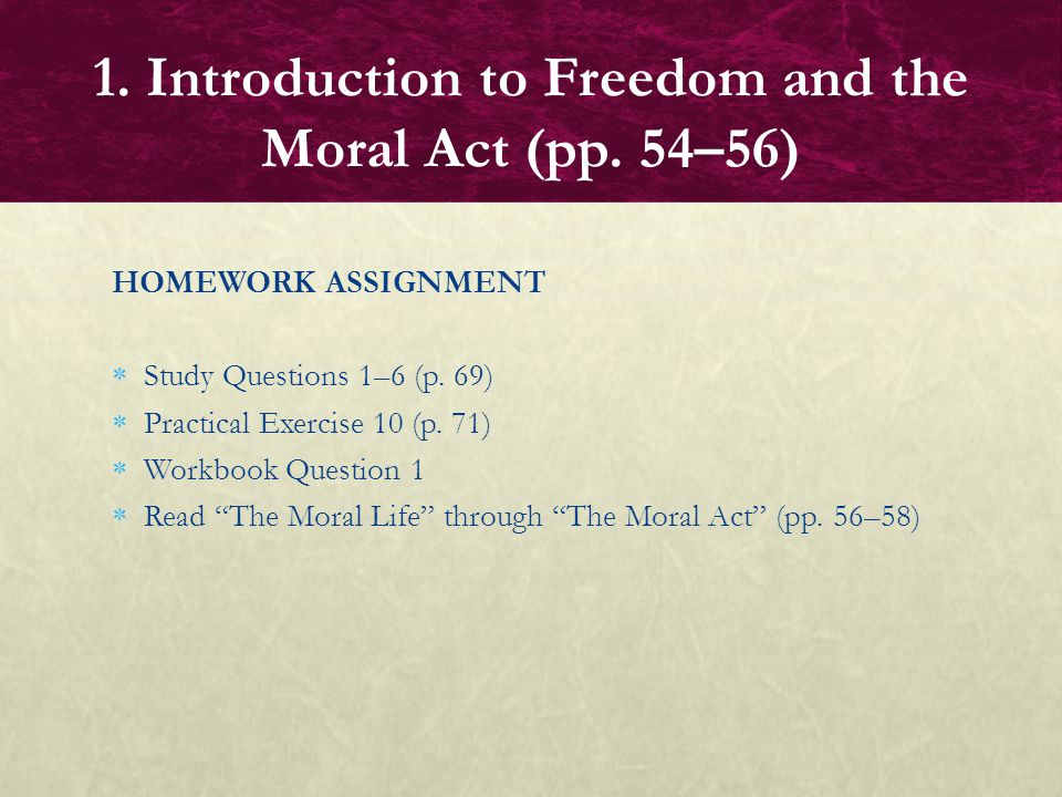 "HOMEWORK ASSIGNMENT  Study Questions 1–6 (p. 69)  Practical Exercise 10 (p. 71)  Workbook Question 1  Read ""The Moral Life"" through ""The Moral Act"