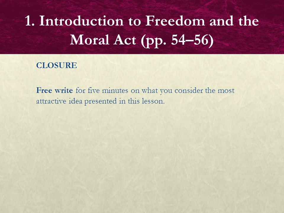 CLOSURE Free write for five minutes on what you consider the most attractive idea presented in this lesson. 1. Introduction to Freedom and the Moral A