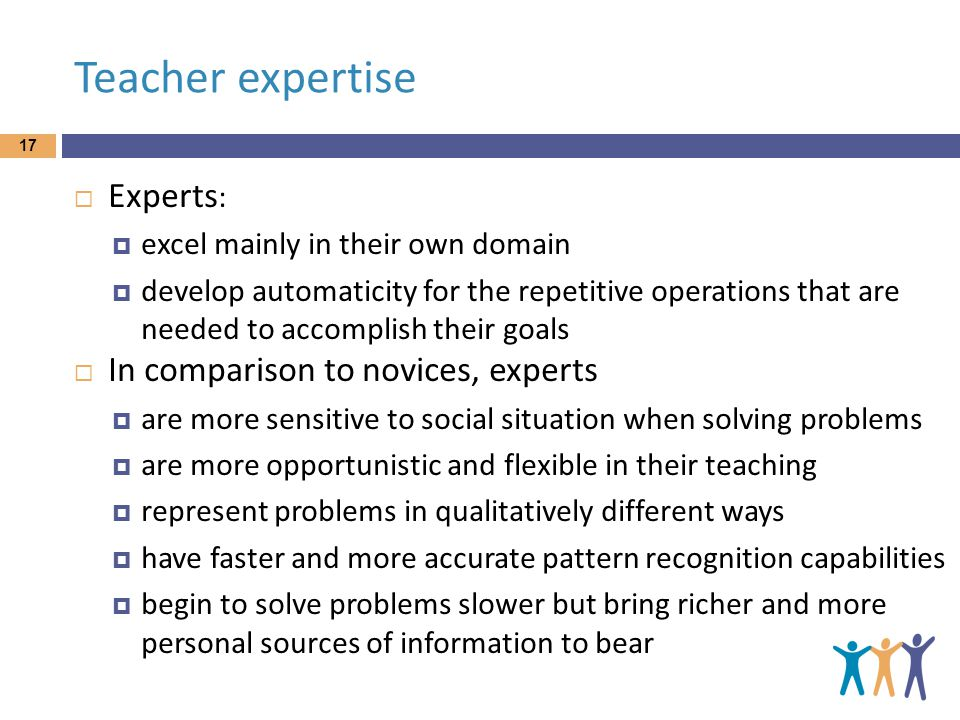 Teacher expertise  Experts :  excel mainly in their own domain  develop automaticity for the repetitive operations that are needed to accomplish their goals  In comparison to novices, experts  are more sensitive to social situation when solving problems  are more opportunistic and flexible in their teaching  represent problems in qualitatively different ways  have faster and more accurate pattern recognition capabilities  begin to solve problems slower but bring richer and more personal sources of information to bear 17