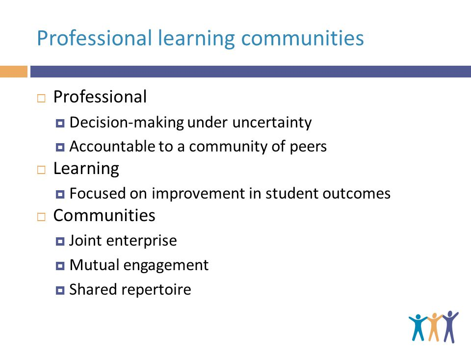 Professional learning communities  Professional  Decision-making under uncertainty  Accountable to a community of peers  Learning  Focused on improvement in student outcomes  Communities  Joint enterprise  Mutual engagement  Shared repertoire
