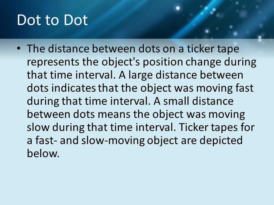 Dot to Dot The distance between dots on a ticker tape represents the object's position change during that time interval. A large distance between dots