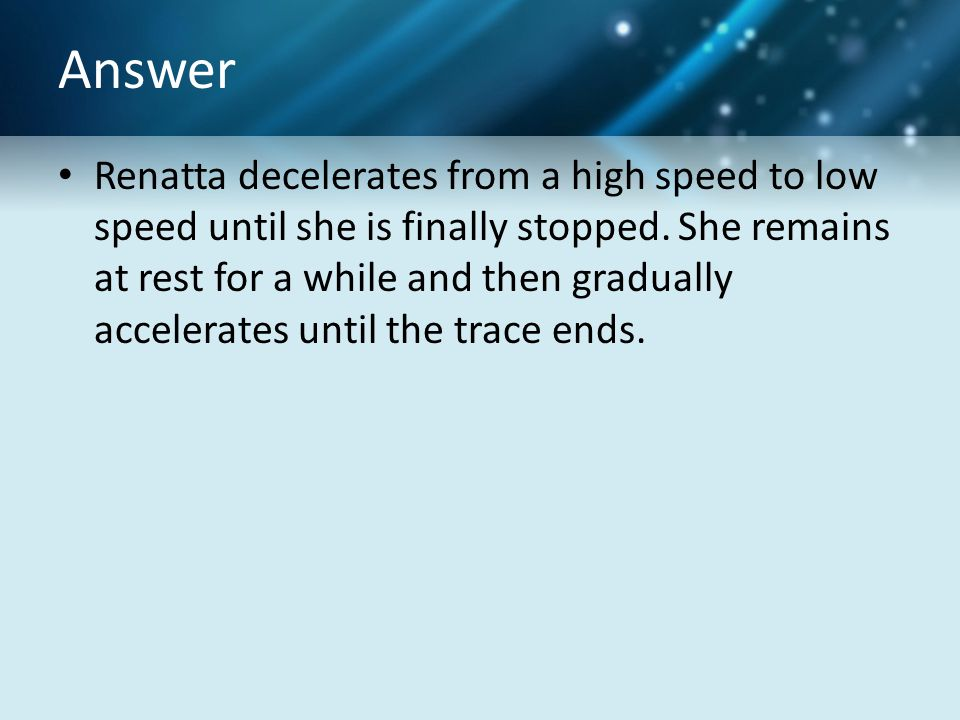Answer Renatta decelerates from a high speed to low speed until she is finally stopped.