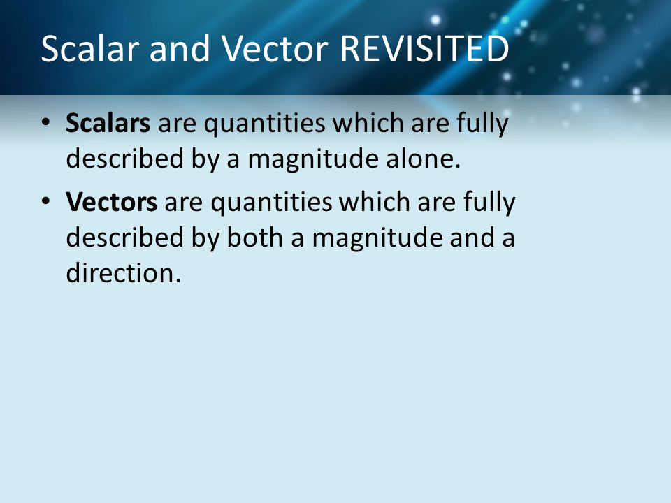 Scalar and Vector REVISITED Scalars are quantities which are fully described by a magnitude alone. Vectors are quantities which are fully described by