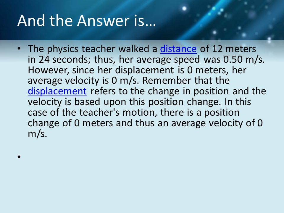 And the Answer is… The physics teacher walked a distance of 12 meters in 24 seconds; thus, her average speed was 0.50 m/s. However, since her displace