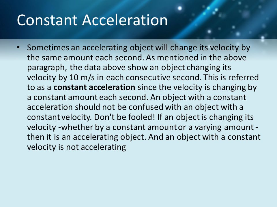Constant Acceleration Sometimes an accelerating object will change its velocity by the same amount each second. As mentioned in the above paragraph, t