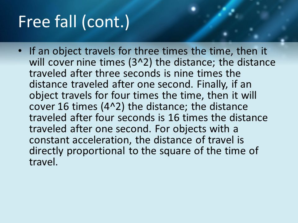 Free fall (cont.) If an object travels for three times the time, then it will cover nine times (3^2) the distance; the distance traveled after three s