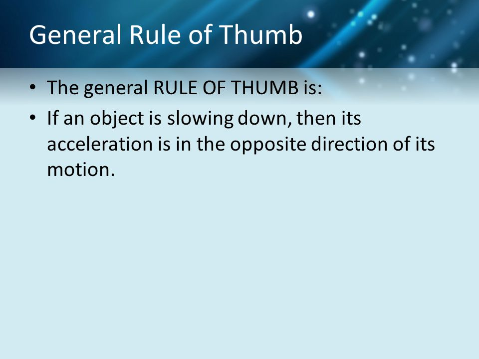 General Rule of Thumb The general RULE OF THUMB is: If an object is slowing down, then its acceleration is in the opposite direction of its motion.