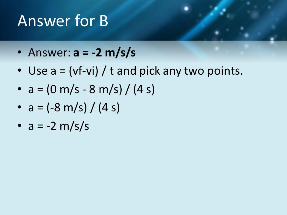 Answer for B Answer: a = -2 m/s/s Use a = (vf-vi) / t and pick any two points. a = (0 m/s - 8 m/s) / (4 s) a = (-8 m/s) / (4 s) a = -2 m/s/s