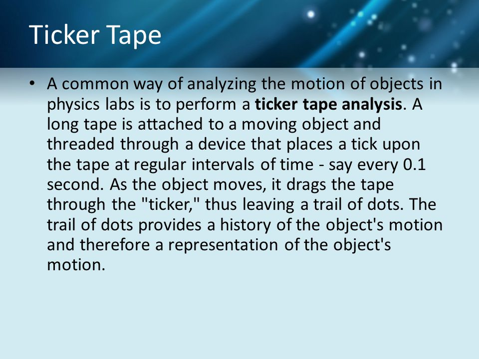 Ticker Tape A common way of analyzing the motion of objects in physics labs is to perform a ticker tape analysis. A long tape is attached to a moving