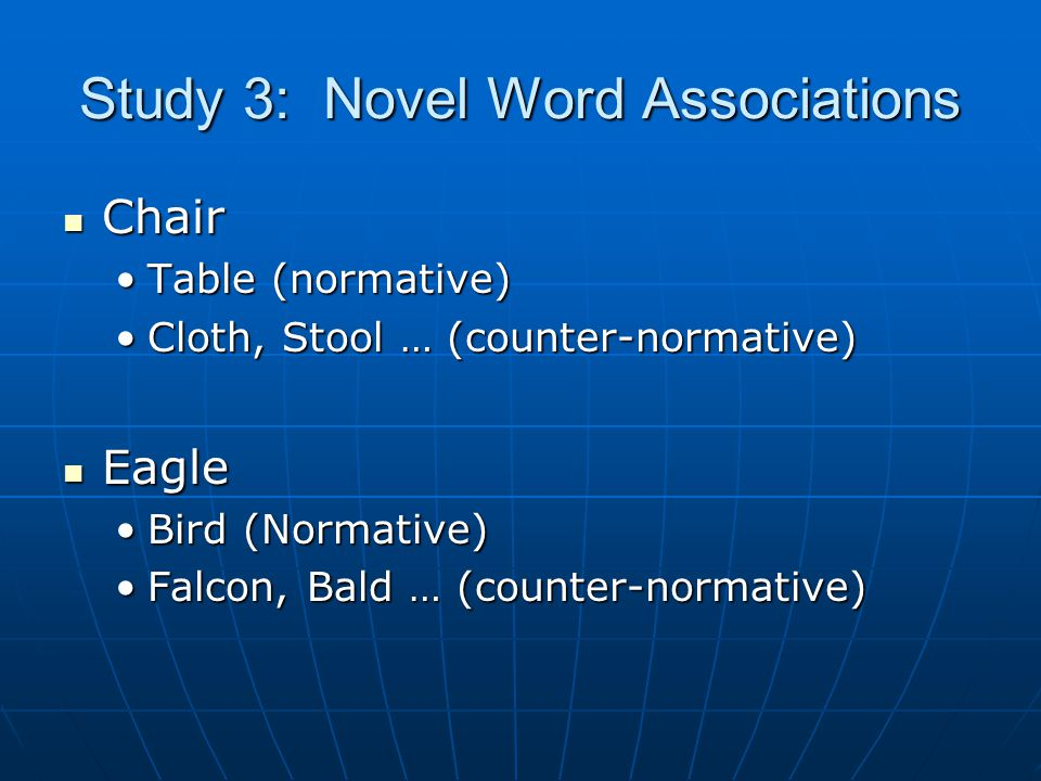 Study 3: Novel Word Associations Chair Chair Table (normative)Table (normative) Cloth, Stool … (counter-normative)Cloth, Stool … (counter-normative) Eagle Eagle Bird (Normative)Bird (Normative) Falcon, Bald … (counter-normative)Falcon, Bald … (counter-normative)