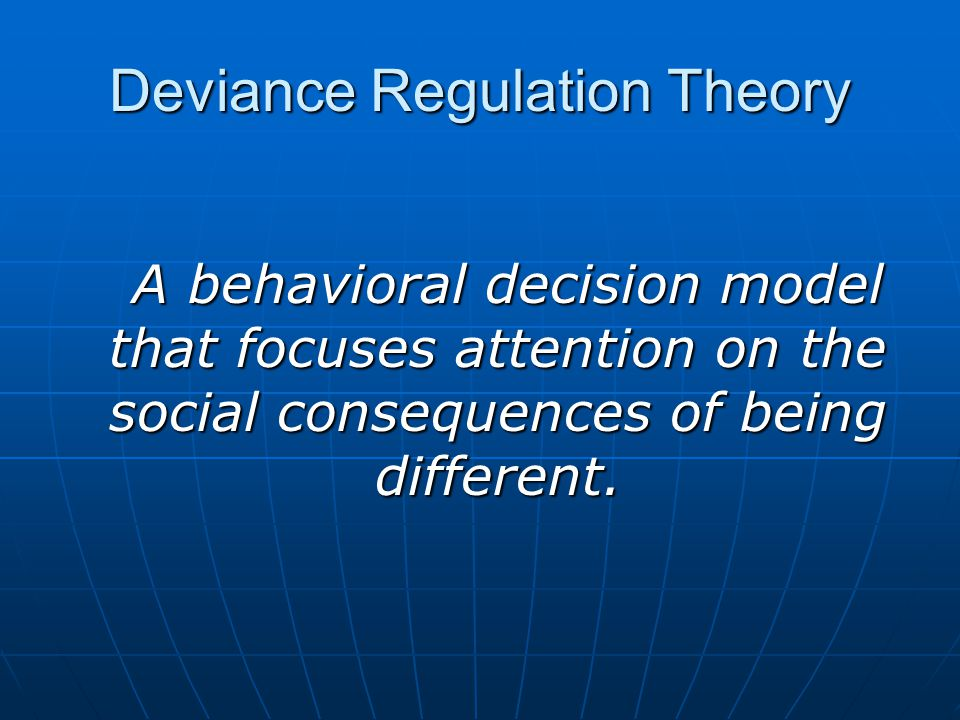 Deviance Regulation Theory A behavioral decision model that focuses attention on the social consequences of being different.