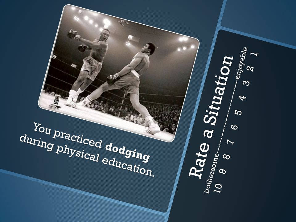 Rate a Situation bothersome-----------------------------enjoyable 10 9 8 7 6 5 4 3 2 1 You practiced dodging during physical education.