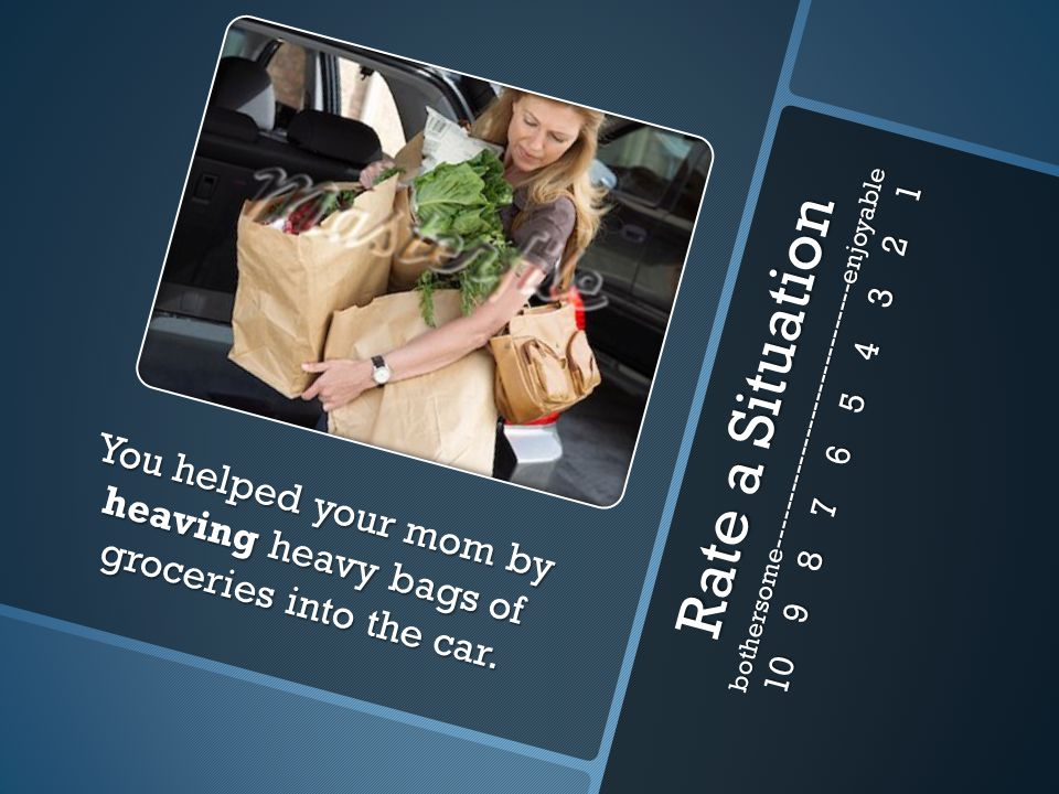 Rate a Situation bothersome-----------------------------enjoyable 10 9 8 7 6 5 4 3 2 1 You helped your mom by heaving heavy bags of groceries into the car.