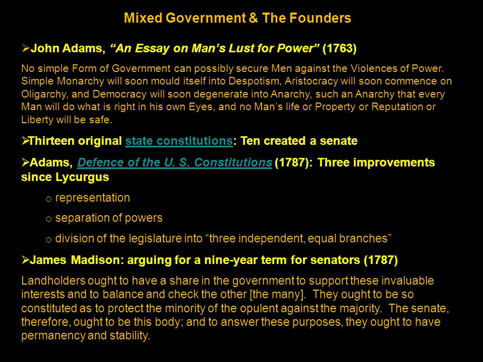 Mixed Government & The Founders  John Adams, An Essay on Man's Lust for Power (1763) No simple Form of Government can possibly secure Men against the Violences of Power.