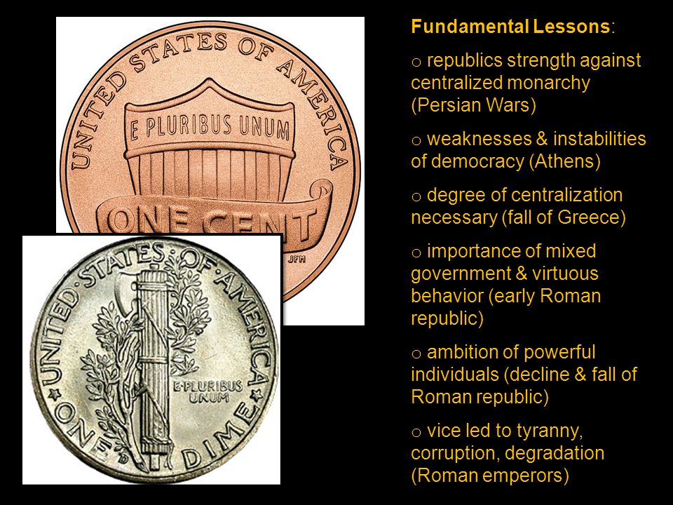 Fundamental Lessons: o republics strength against centralized monarchy (Persian Wars) o weaknesses & instabilities of democracy (Athens) o degree of centralization necessary (fall of Greece) o importance of mixed government & virtuous behavior (early Roman republic) o ambition of powerful individuals (decline & fall of Roman republic) o vice led to tyranny, corruption, degradation (Roman emperors)