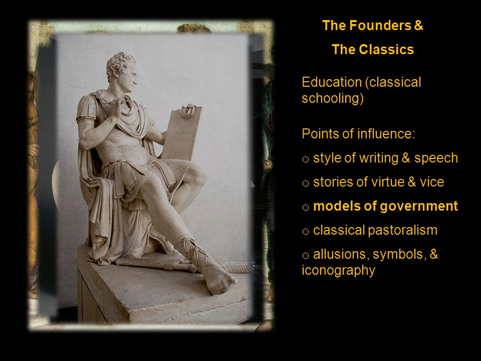 The Founders & The Classics Education (classical schooling) Points of influence: o style of writing & speech o stories of virtue & vice o models of government o classical pastoralism o allusions, symbols, & iconography