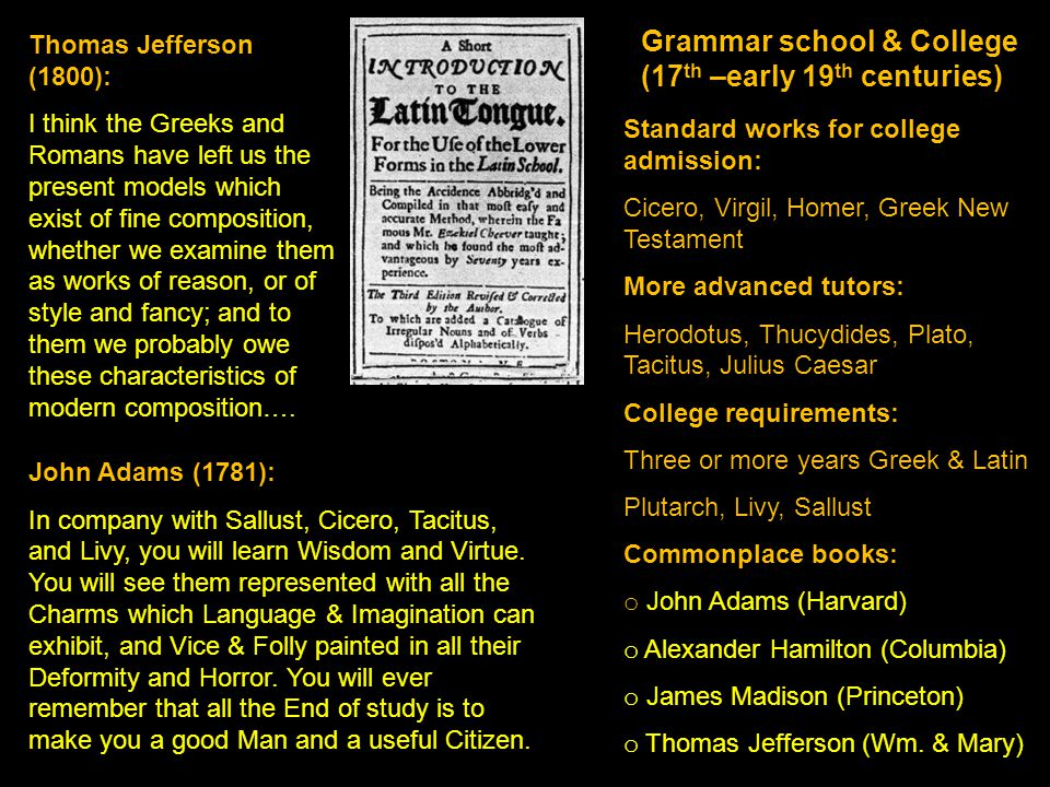 Grammar school & College (17 th –early 19 th centuries) Standard works for college admission: Cicero, Virgil, Homer, Greek New Testament More advanced tutors: Herodotus, Thucydides, Plato, Tacitus, Julius Caesar College requirements: Three or more years Greek & Latin Plutarch, Livy, Sallust Commonplace books: o John Adams (Harvard) o Alexander Hamilton (Columbia) o James Madison (Princeton) o Thomas Jefferson (Wm.
