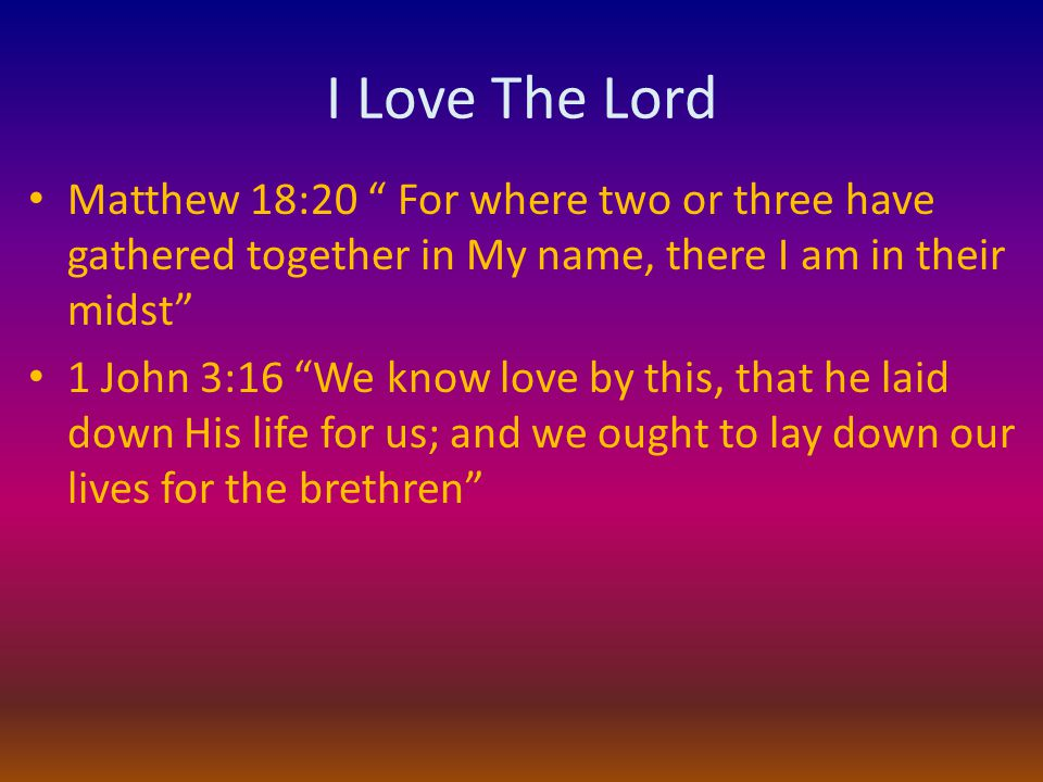 I Love The Lord Matthew 18:20 For where two or three have gathered together in My name, there I am in their midst 1 John 3:16 We know love by this, that he laid down His life for us; and we ought to lay down our lives for the brethren