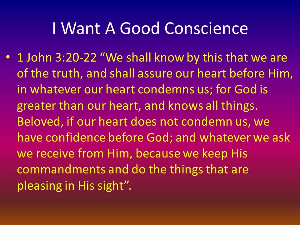 I Want A Good Conscience 1 John 3:20-22 We shall know by this that we are of the truth, and shall assure our heart before Him, in whatever our heart condemns us; for God is greater than our heart, and knows all things.