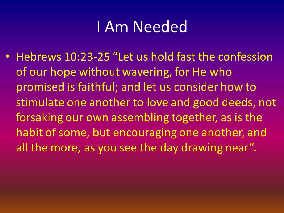 I Am Needed Hebrews 10:23-25 Let us hold fast the confession of our hope without wavering, for He who promised is faithful; and let us consider how to stimulate one another to love and good deeds, not forsaking our own assembling together, as is the habit of some, but encouraging one another, and all the more, as you see the day drawing near .
