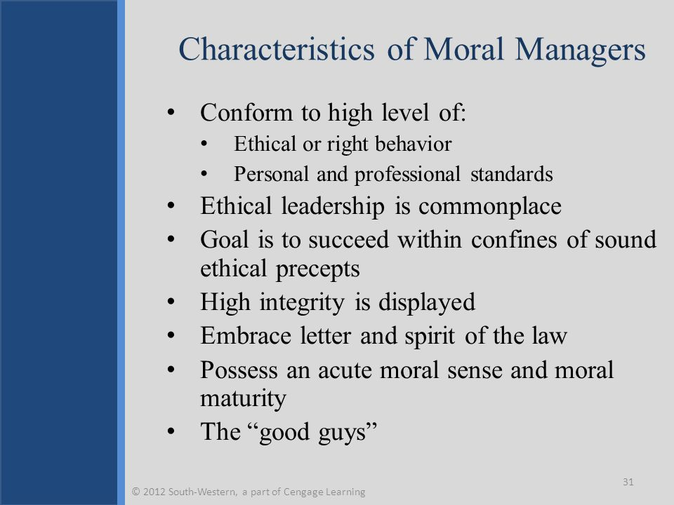 Characteristics of Moral Managers Conform to high level of: Ethical or right behavior Personal and professional standards Ethical leadership is commonplace Goal is to succeed within confines of sound ethical precepts High integrity is displayed Embrace letter and spirit of the law Possess an acute moral sense and moral maturity The good guys 31 © 2012 South-Western, a part of Cengage Learning