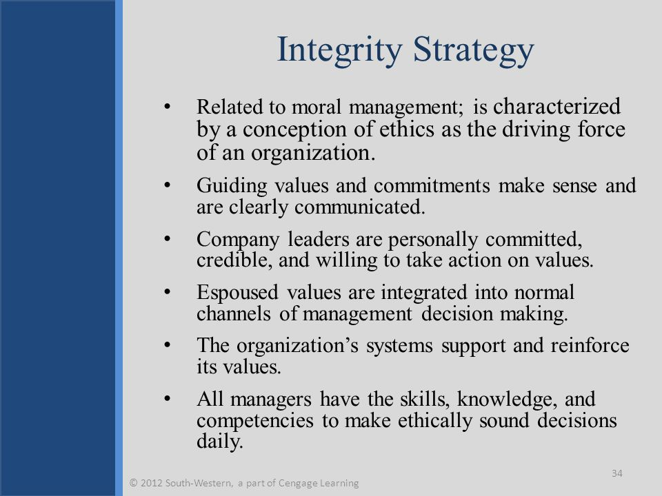 Integrity Strategy Related to moral management; is characterized by a conception of ethics as the driving force of an organization.
