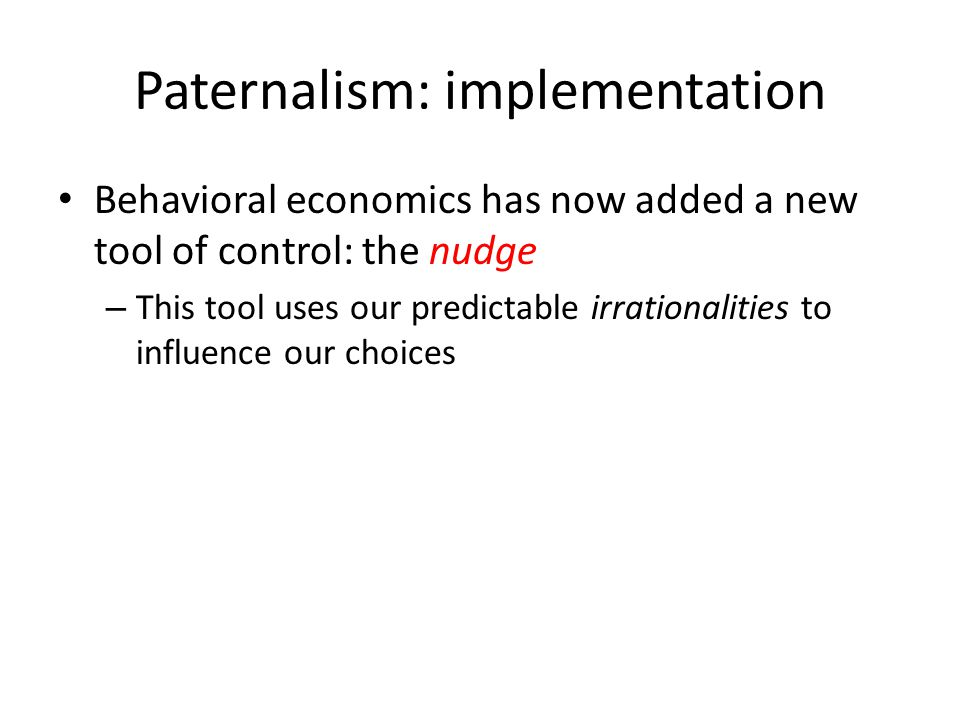 Paternalism: implementation Behavioral economics has now added a new tool of control: the nudge – This tool uses our predictable irrationalities to influence our choices