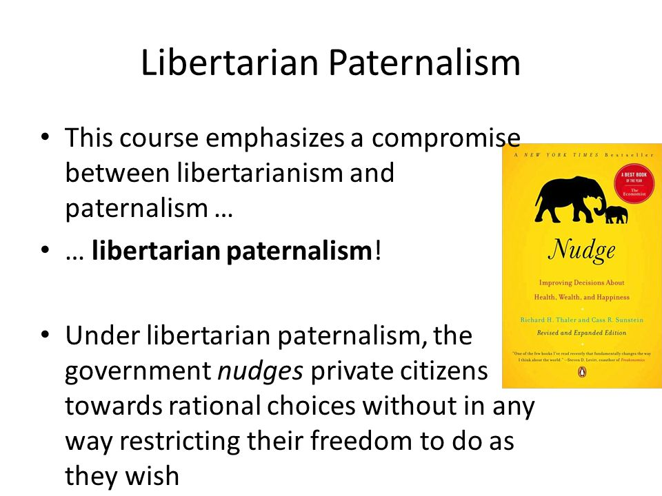Libertarian Paternalism This course emphasizes a compromise between libertarianism and paternalism … … libertarian paternalism! Under libertarian pate