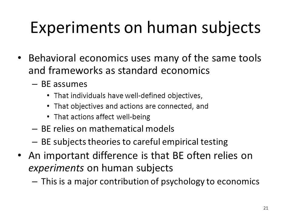Experiments on human subjects Behavioral economics uses many of the same tools and frameworks as standard economics – BE assumes That individuals have well-defined objectives, That objectives and actions are connected, and That actions affect well-being – BE relies on mathematical models – BE subjects theories to careful empirical testing An important difference is that BE often relies on experiments on human subjects – This is a major contribution of psychology to economics 21