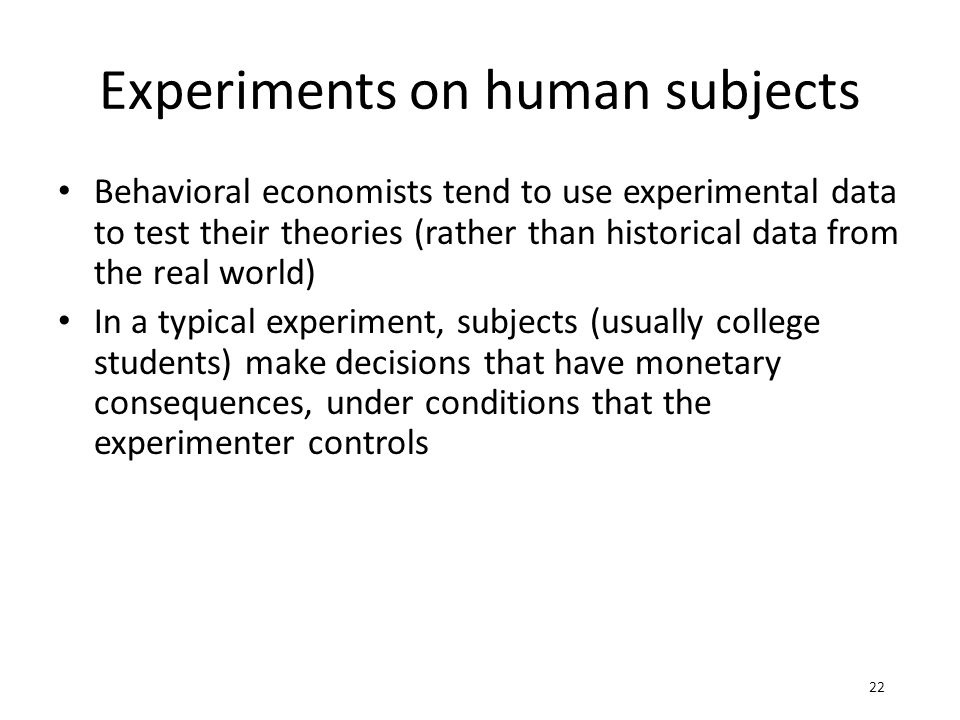 Experiments on human subjects Behavioral economists tend to use experimental data to test their theories (rather than historical data from the real world) In a typical experiment, subjects (usually college students) make decisions that have monetary consequences, under conditions that the experimenter controls 22