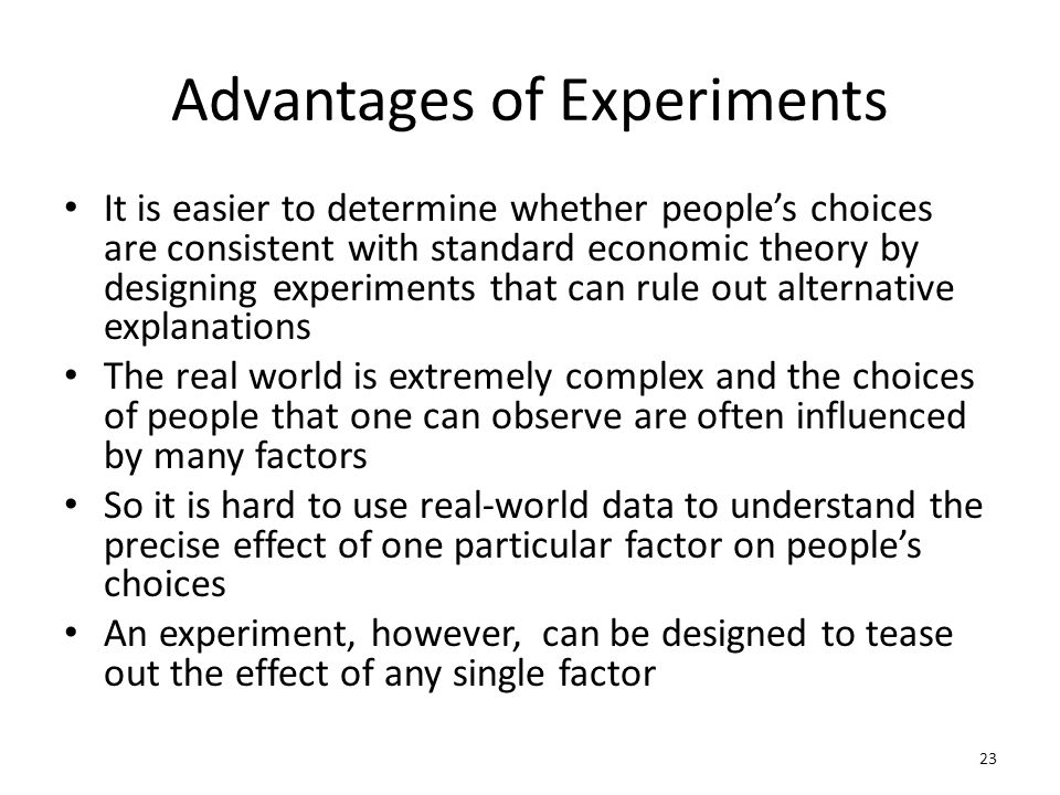 Advantages of Experiments It is easier to determine whether people's choices are consistent with standard economic theory by designing experiments that can rule out alternative explanations The real world is extremely complex and the choices of people that one can observe are often influenced by many factors So it is hard to use real-world data to understand the precise effect of one particular factor on people's choices An experiment, however, can be designed to tease out the effect of any single factor 23