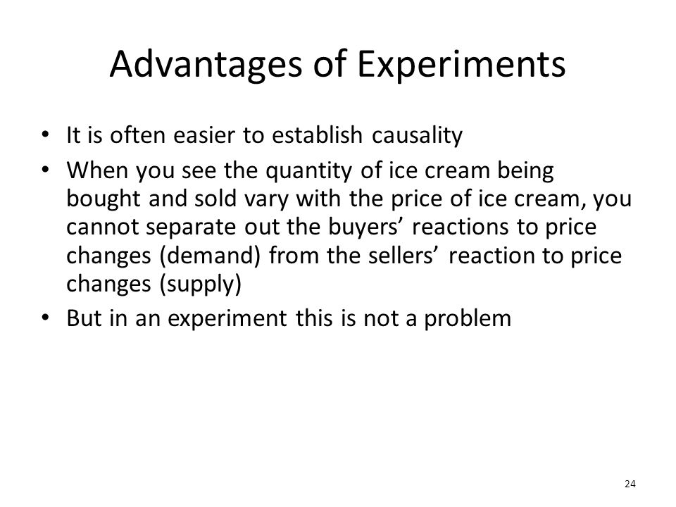 Advantages of Experiments It is often easier to establish causality When you see the quantity of ice cream being bought and sold vary with the price o