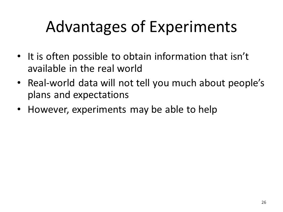 Advantages of Experiments It is often possible to obtain information that isn't available in the real world Real-world data will not tell you much about people's plans and expectations However, experiments may be able to help 26