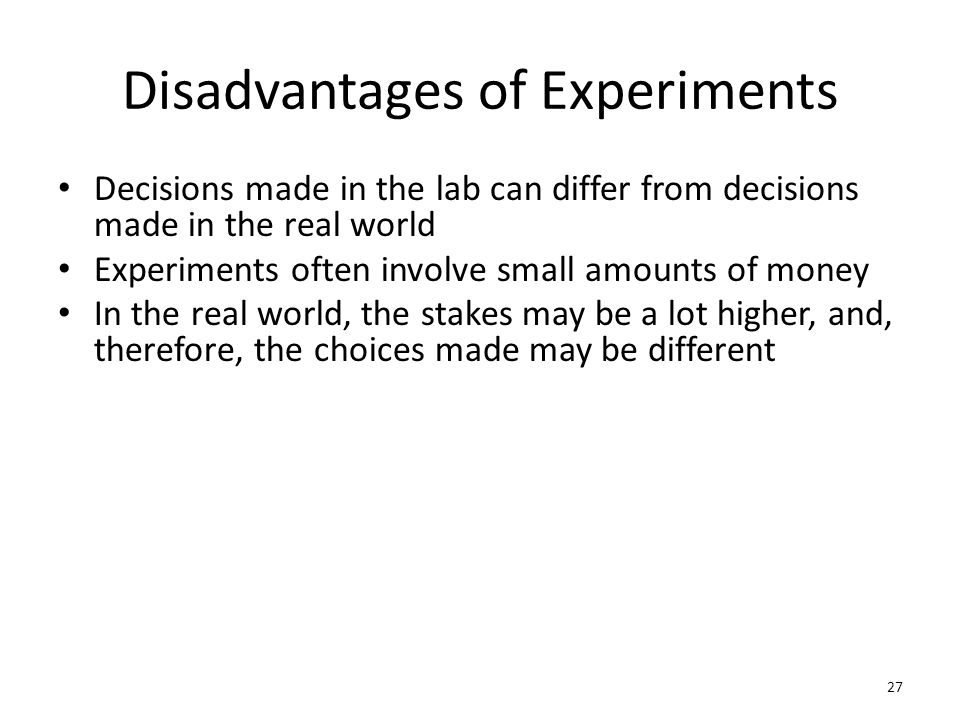 Disadvantages of Experiments Decisions made in the lab can differ from decisions made in the real world Experiments often involve small amounts of money In the real world, the stakes may be a lot higher, and, therefore, the choices made may be different 27