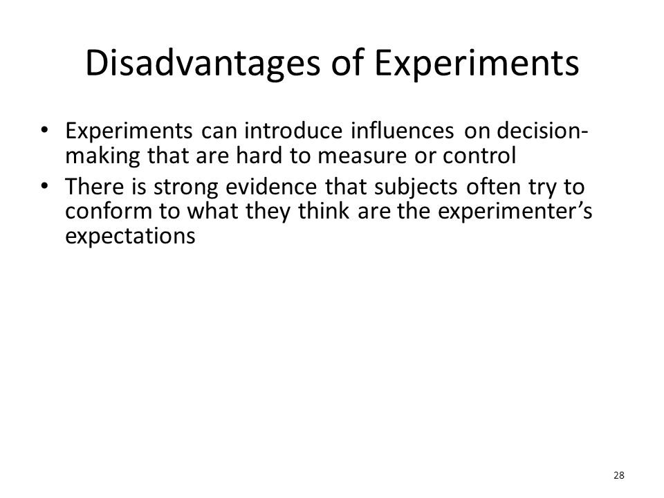 Disadvantages of Experiments Experiments can introduce influences on decision- making that are hard to measure or control There is strong evidence tha